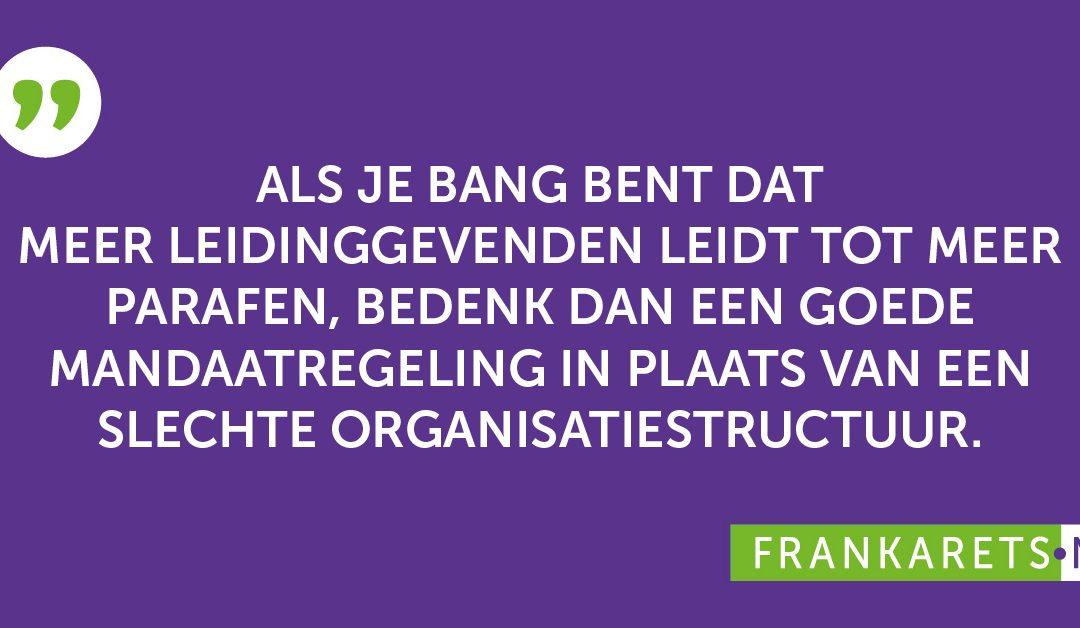Quote: Als je bang bent dat meer leidinggevenden leidt tot meer parafen, bedenk dan een goede mandaatregeling in plaats van een slechte organisatiestructuur