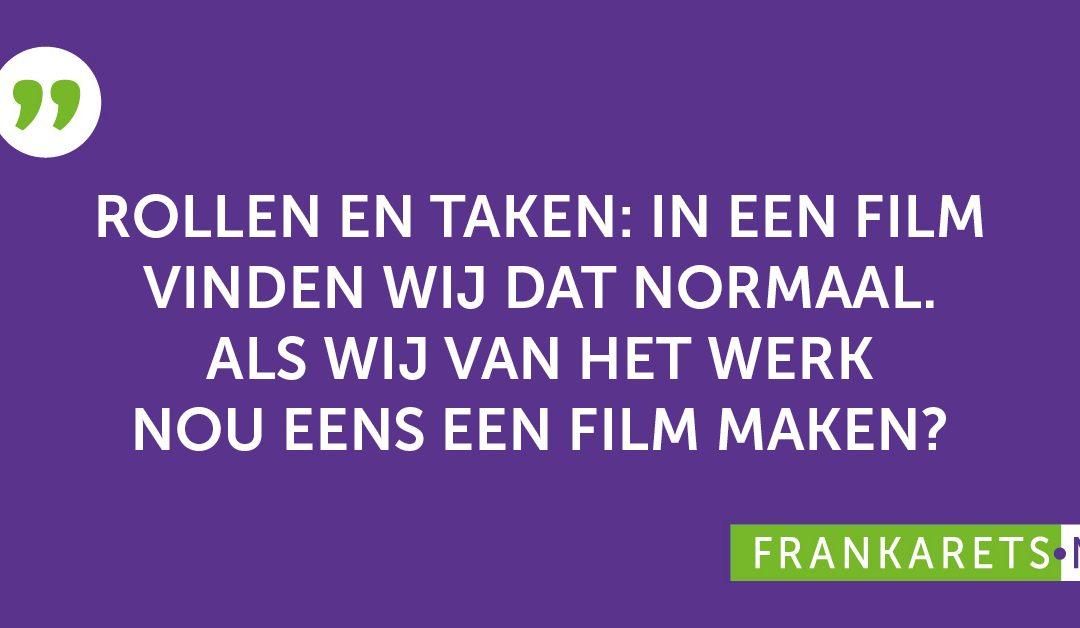 Quote: Rollen en taken: in een film vinden wij dat normaal. Als wij van het werk nu eens een film maken?